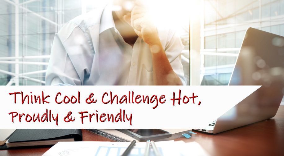 Think Cool & Challenge Hot,Proudly & Friendly